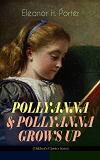 POLLYANNA & POLLYANNA GROWS UP (Children's Classics Series): Inspiring Journey of a Cheerful Little Orphan Girl and Her Widely Celebrated