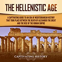 The Hellenistic Age: A Captivating Guide to an Era of Mediterranean History That Took Place Between the Death of Alexander...