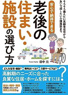 安心で納得できる老後の住まい・施設の選び方 (そろそろ備えたい高齢者住宅から急いで探したい介護施設まで)