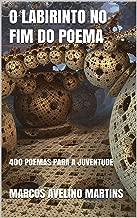 O LABIRINTO NO FIM DO POEMA: 400 POEMAS PARA A JUVENTUDE (Portuguese Edition)