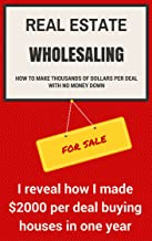 Real Estate Wholesaling - How to make thousands of dollars per deal with no money down: I reveal how I made an average of $2000 per deal buying houses in 2014 (Real Estate Income Generator Book 1)