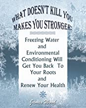 What Doesn't Kill You Makes You Stronger: Freezing Water and Environmental Conditioning Will Get You Back To Your Roots and Renew Your Health: (Hardening, ... Supplies Book Book 1) (English Edition)
