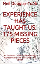 Experience Has Taught Us: 175 Missing Pieces: An Explorers Guide to Developing a Handbook On Life, Book One - 2nd Edition