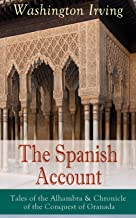 The Spanish Account: Tales of the Alhambra & Chronicle of the Conquest of Granada: From the Prolific American Writer, Biographer and Historian, Author ... Legend of Sleepy Hollow and Rip Van Winkle