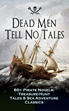 Dead Men Tell No Tales - 60+ Pirate Novels, Treasure-Hunt Tales & Sea Adventure Classics: Blackbeard, Captain Blood, Facin...