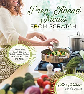 Prep-Ahead Meals From Scratch: Quick & Easy Batch Cooking Techniques and Recipes That