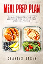 Meal Prep Plan: The Ultimate Guide to Saving Time, Losing Weight and Improving Your Life by Meal Prepping