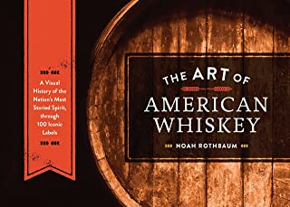 The Art of American Whiskey: A Visual History of the Nation's Most Storied Spirit, Through 100 Iconic Labels