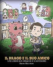 Il drago e il suo amico: (Dragon and His Friend) Un libro sui draghi e l'autismo. Una simpatica storia per bambini, per spiegare loro le basi dell'autismo. ... Books Italiano Vol. 31) (Italian Edition)