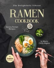 The Delightfully Vibrant Ramen Cookbook: Savory Ramen Recipes to Warm Chilly Nights