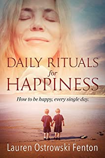 Daily Rituals For Happiness: How to be happy every single day (Daily Rituals for Life Book 1)