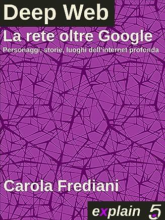Deep Web - La rete oltre Google: Personaggi, storie e luoghi dellinternet profonda