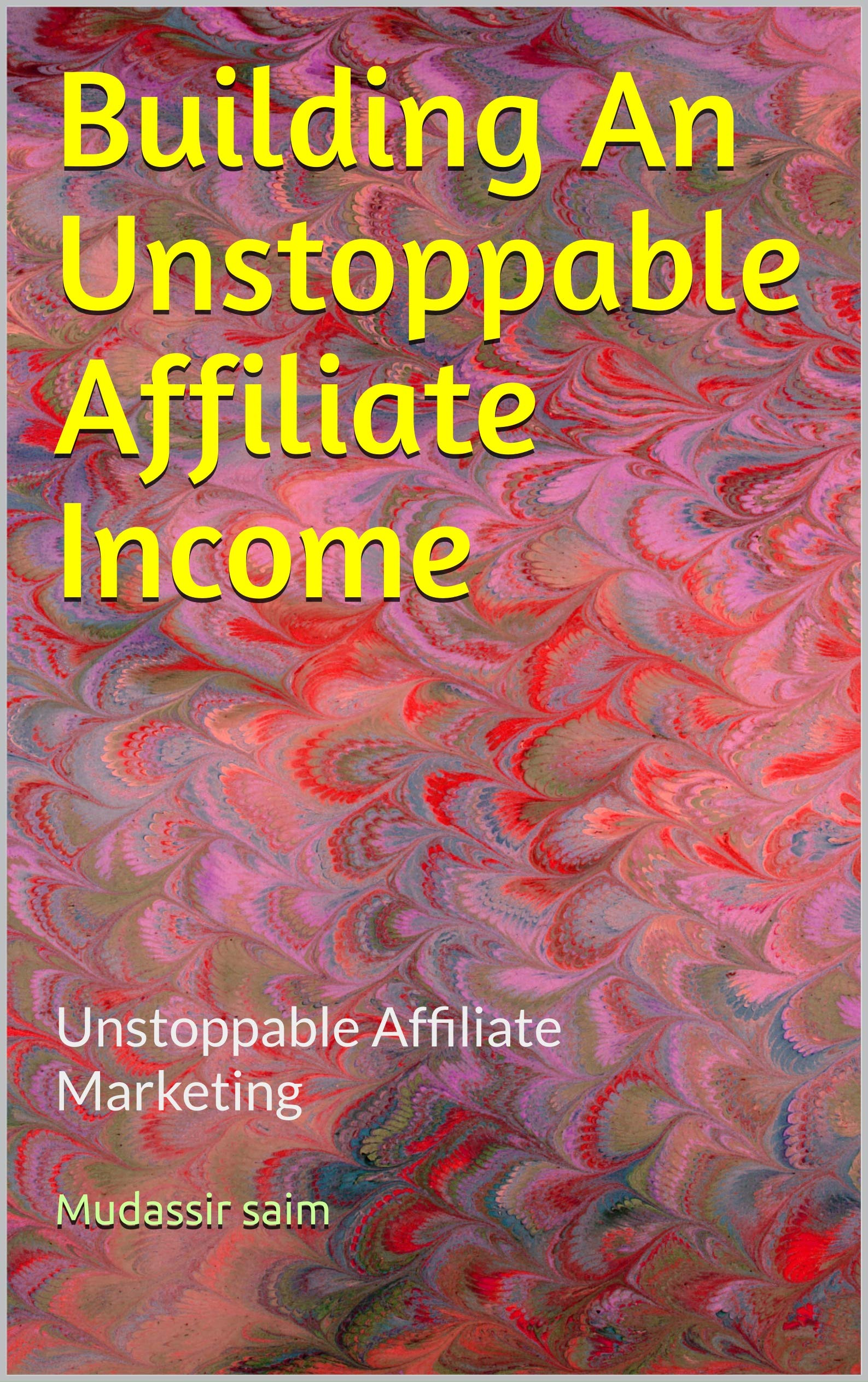 Building An Unstoppable Affiliate Income : Unstoppable Affiliate Marketing