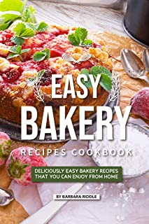 Easy Bakery Recipes Cookbook: Deliciously Easy Bakery Recipes that You Can Enjoy from Home