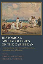 Historical Archaeologies of the Caribbean: Contextualizing Sites through Colonialism, Capitalism, and Globalism (Caribbean...