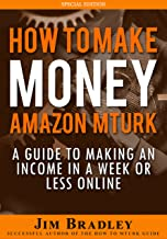 How To Make Money On Amazon Mechanical Turk: A Guide To Making An Income In A Week Or Less Online