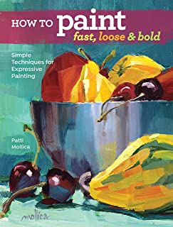 How to Paint Fast, Loose and Bold: Simple Techniques for Expressive Painting