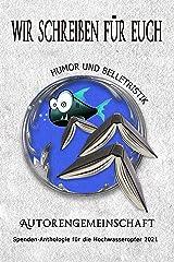 Wir schreiben für Euch: Humor und Belletristik: Kurzgeschichten (Spenden-Anthologie für die Hochwasseropfer 2021: Kurzgeschichten) Kindle Ausgabe