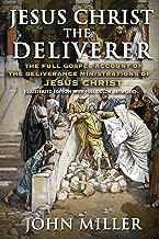 Jesus Christ the Deliverer: The Full Gospel Account of the Deliverance Ministrations of Jesus Christ (Illustrated Edition) (The Life of Jesus Christ Book 5)