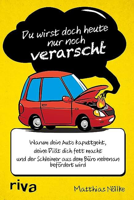 Du wirst doch heute nur noch verarscht: Warum dein Auto kaputtgeht, deine Diät dich fett macht und der Schleimer aus dem Büro nebenan befördert wird (German Edition)