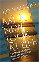 AXJ, A NEW LOOK AT LIFE: For those who have lived and those that have yet to live. (AXJ GLOBAL EDUCATION Book 1)