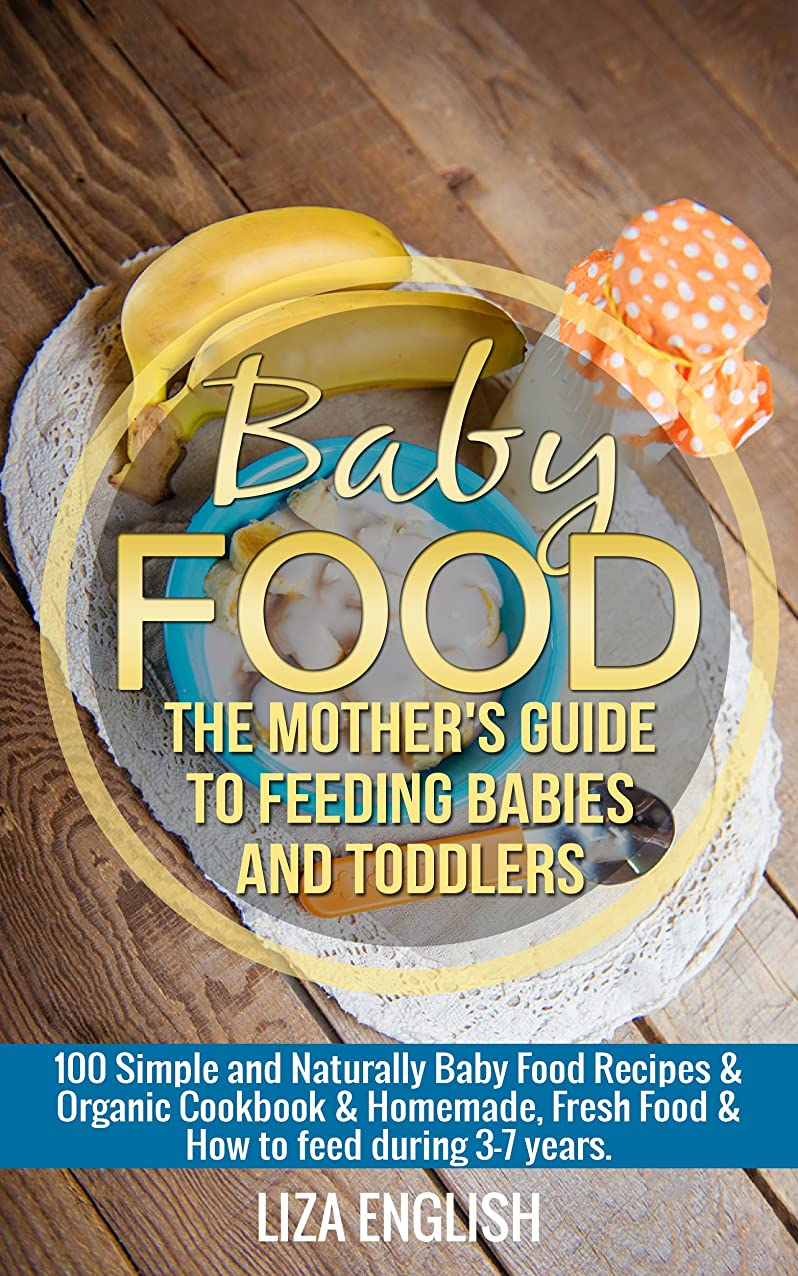 Baby food: The Mother's Guide to Feeding Babies and Toddlers: 100 Simple and Naturally Baby Food Recipes & Organic Cookbook & Homemade, Fresh Food & How ... three - seven years. (English Edition)
