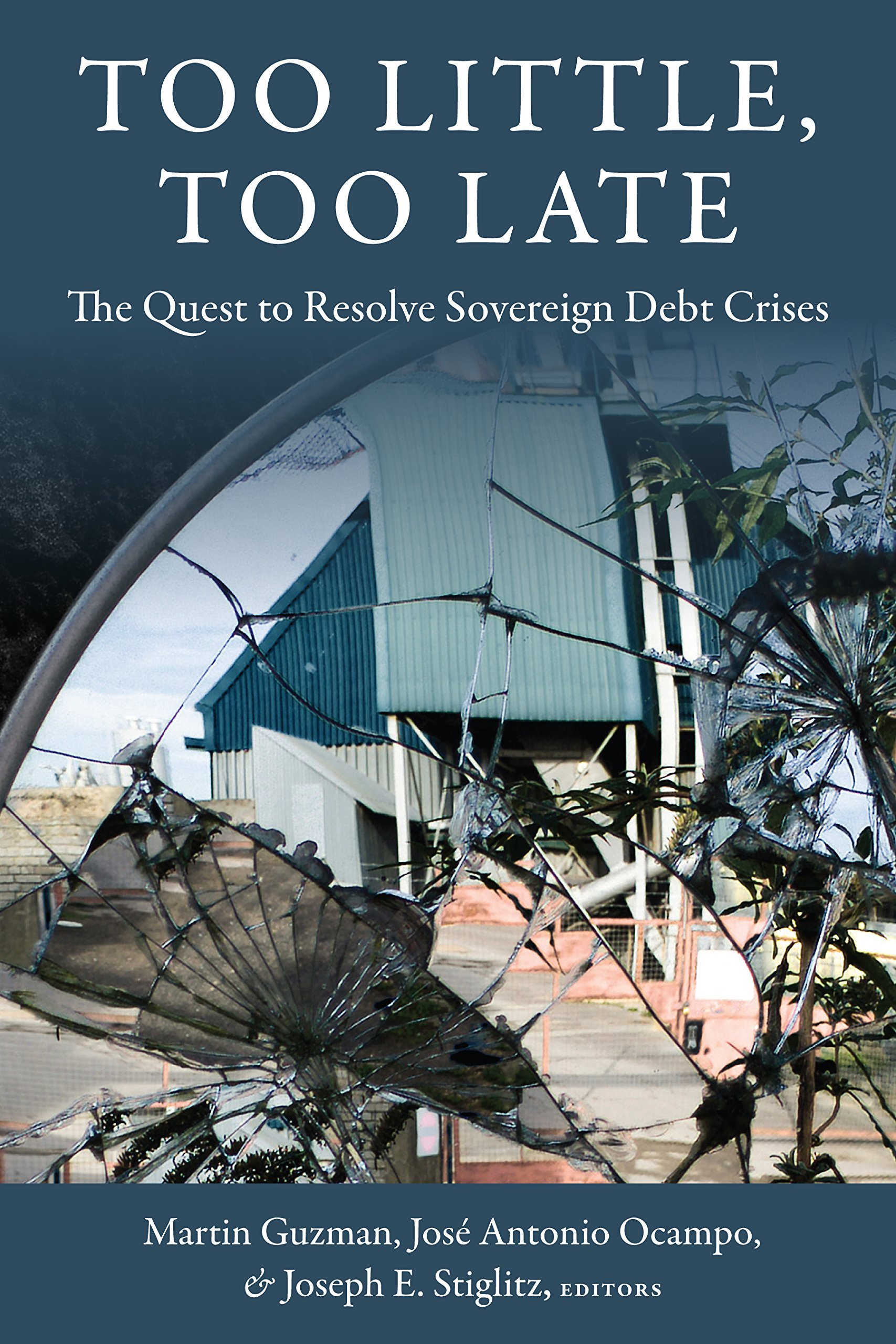 Too Little, Too Late: The Quest to Resolve Sovereign Debt Crises (Initiative for Policy Dialogue at Columbia: Challenges in Development and Globalization)