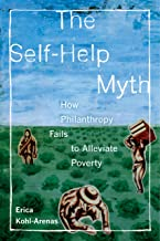 The Self-Help Myth: How Philanthropy Fails to Alleviate Poverty (Poverty, Interrupted Book 1)