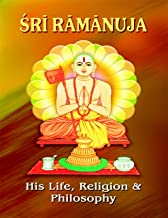 Sri Ramanuja: His Life Religion and Philosophy