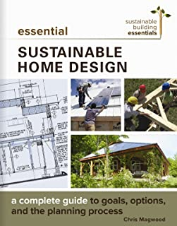 Essential Sustainable Home Design: A Complete Guide to Goals, Options, and the Design Process (Sustainable Building Essentials Series)