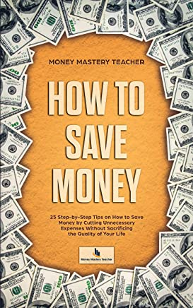 How to Save Money: 25 Step-by-Step Tips on How to Save Money by Cutting Unnecessary Expenses Without Sacrificing the Quality of Your Life (Your Personal Finance Book 1)