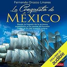 La Conquista de México [The Conquest of Mexico]: Desde la llegada de la primera expedición a las costas de Yucatán hasta el fin del imperio Azteca