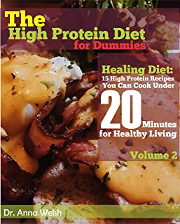 The High Protein Diet for Dummies: Healing Diet: 15 High Proein Recipes You Can Cook Under 20 Minutes for Healthy Living