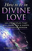 How To Be In Divine Love: 10½ Principles That Will Make You A Happy, Purposeful Person (Being Human Book 1)