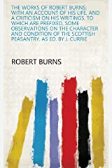 The works of Robert Burns; with an account of his life, and a criticism on his writings. To which are prefixed, some observations on the character and ... the Scottish peasantry. As ed. by J. Currie Kindle Edition