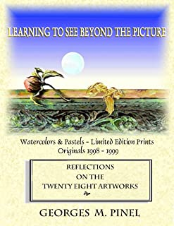 Learning To See Beyond The Picture ~ Reflections On The Twenty Eight Artworks: Georges M Pinel ~ Watercolors & Pastels - Limited Edition Prints  ~ Originals 1998 - 1999