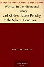 Woman in the Nineteenth Century and Kindred Papers Relating to the Sphere, Condition and Duties, of Woman.