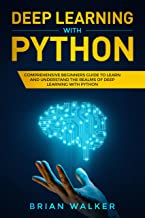 Deep Learning with Python: Comprehensive Beginners Guide to Learn and Understand the Realms of Deep Learning with Python (English Edition)