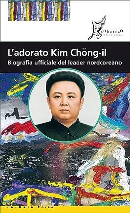 Ladorato Kim Chong-il: Biografia ufficiale del leader nordcoreano
