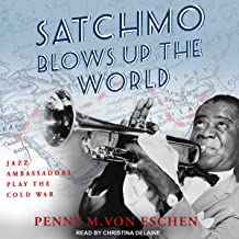 Satchmo Blows Up the World: Jazz Ambassadors Play the Cold War