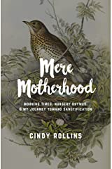 Mere Motherhood: Morning Times, Nursery Rhymes, & My Journey Toward Sanctification Kindle Edition
