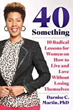 40 Something:: 10 Radical Lessons For Women On How To Live And Love Without Losing Themselves