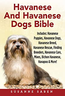 Havanese And Havanese Dogs Bible: Includes: Havanese Puppies, Havanese Dogs, Havanese Breed, Havanese Rescue, Finding Breeders, Havanese Care, Mixes, Bichon Havanese, Havapoo, And More!