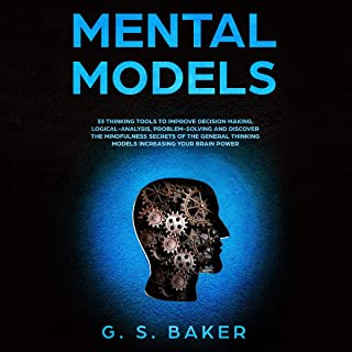 Mental Models: 33 Thinking Tools to Improve Decision Making, Logical-Analysis, Problem-Solving, and Discover the Mindfulness Secrets of the General Thinking Models Increasing Your Brain Power