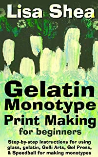 Gelatin Monotype Print Making For Beginners - Step-by-step instructions for using glass, gelatin, Gelli Arts, Gel Press, & Speedball for making monotypes