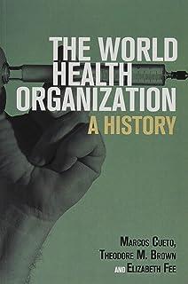 The World Health Organization: A History (Global Health Histories)