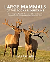 Large Mammals of the Rocky Mountains: Everything You Need to Know about the Continent's Biggest Animals-from Elk to Grizzly Bears and More