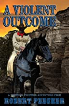 A Violent Outcome: A Western Frontier Adventure (A Rab Sinclair Western Book 4)