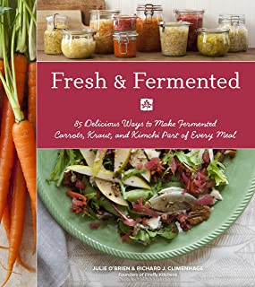 Fresh & Fermented: 85 Delicious Ways to Make Fermented Carrots, Kraut, and Kimchi Part of Every Meal