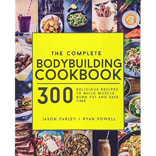 The Complete Bodybuilding Cookbook: 300 Delicious Recipes To Build Muscle, Burn Fat & Save Time